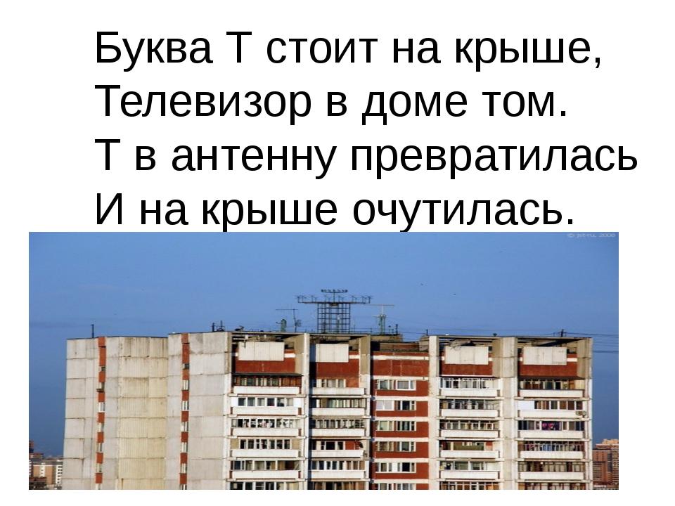 Буква Т стоит на крыше, Телевизор в доме том. Т в антенну превратилась И на...
