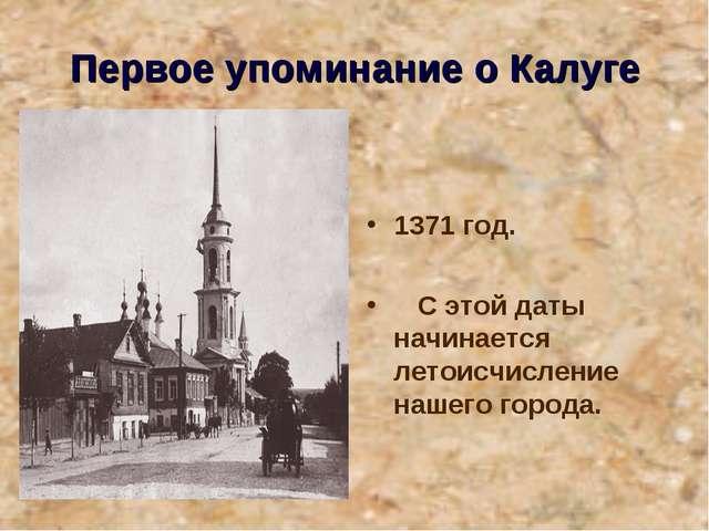Первое упоминание о Калуге 1371 год. С этой даты начинается летоисчисление на...