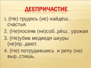 1. (Не) трудясь (не) найдёш.. счастья. 2. (Не)посеяв (не)соб..рёш.. урожая 3.