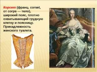 Корсет (франц. corset, от corps — тело), широкий пояс, плотно охватывающий гр
