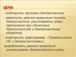 - повторить признаки деепричастия; - закрепить умения правильно писать деепри