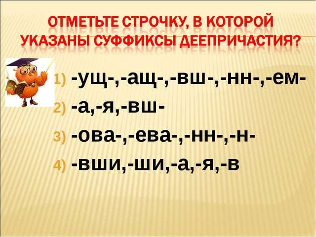 -ущ-,-ащ-,-вш-,-нн-,-ем- -а,-я,-вш- -ова-,-ева-,-нн-,-н- -вши,-ши,-а,-я,-в