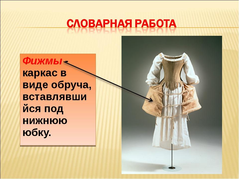 Фижмы - каркас в виде обруча, вставлявшийся под нижнюю юбку.