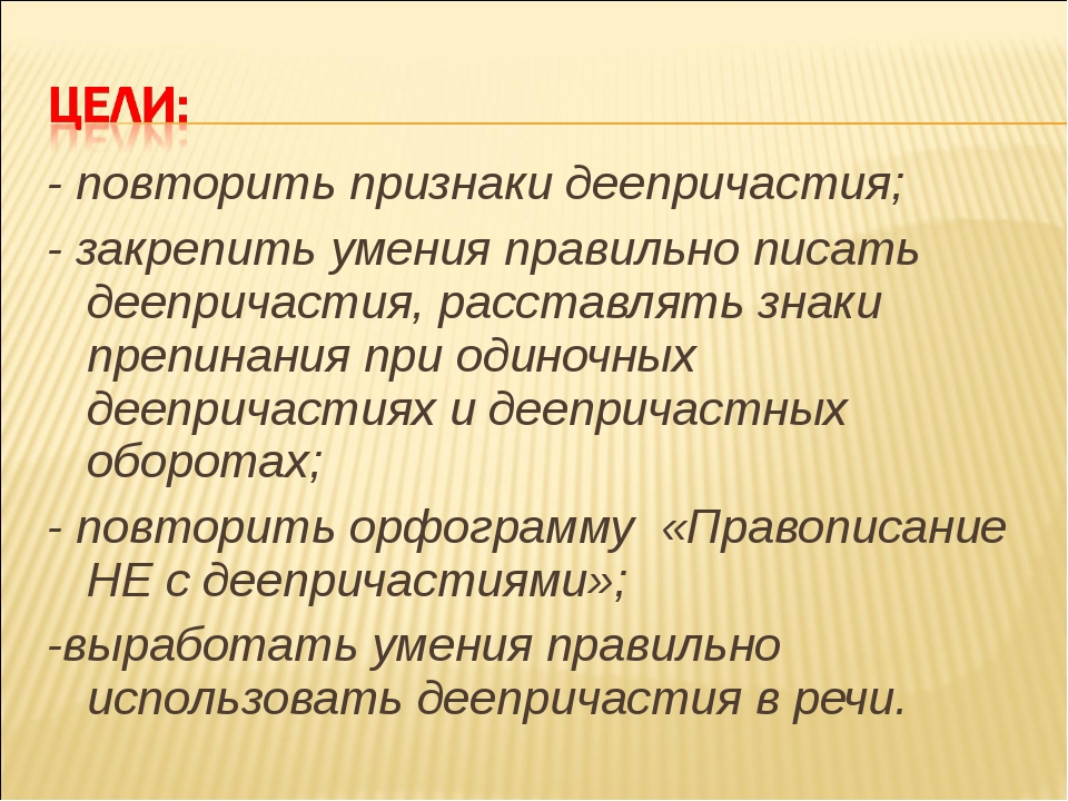 - повторить признаки деепричастия; - закрепить умения правильно писать деепри...