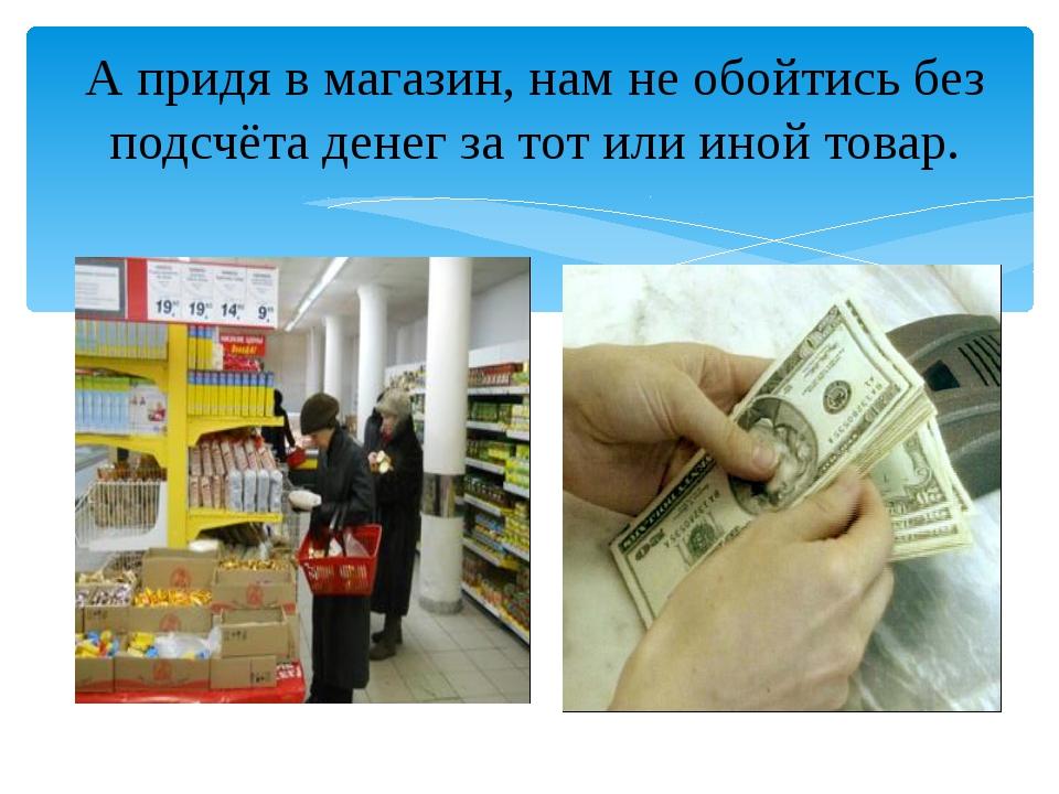 А придя в магазин, нам не обойтись без подсчёта денег за тот или иной товар.