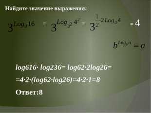 = log616· log236= log62·2log26= =4·2·(log62·log26)=4·2·1=8 Ответ:8 = = 4 Найд