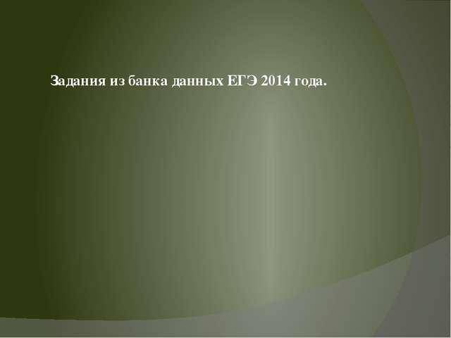Задания из банка данных ЕГЭ 2014 года.