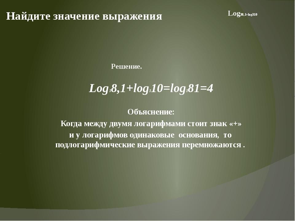 Найдите значение выражения Log38,1+log310=log381=4 Объяснение: Когда между дв...