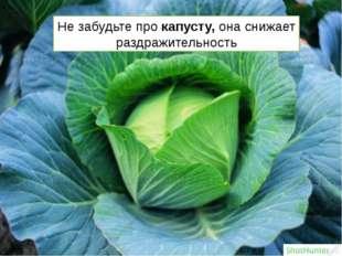 Не забудьте про капусту, она снижает раздражительность