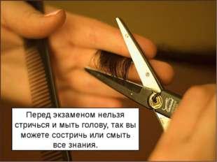 Перед экзаменом нельзя стричься и мыть голову, так вы можете состричь или смы