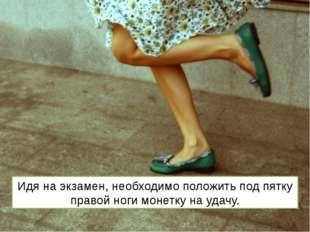 Идя на экзамен, необходимо положить под пятку правой ноги монетку на удачу.