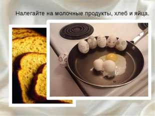 Налегайте на молочные продукты, хлеб и яйца.