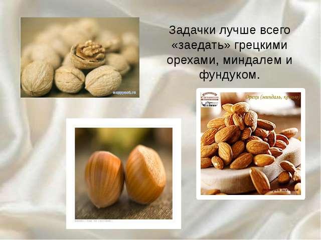 Задачки лучше всего «заедать» грецкими орехами, миндалем и фундуком.