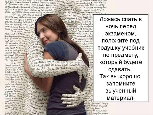 Ложась спать в ночь перед экзаменом, положите под подушку учебник по предмету...