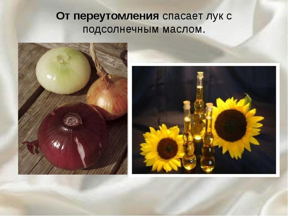 От переутомления спасает лук с подсолнечным маслом.