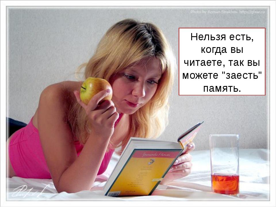 """Нельзя есть, когда вы читаете, так вы можете """"заесть"""" память."""