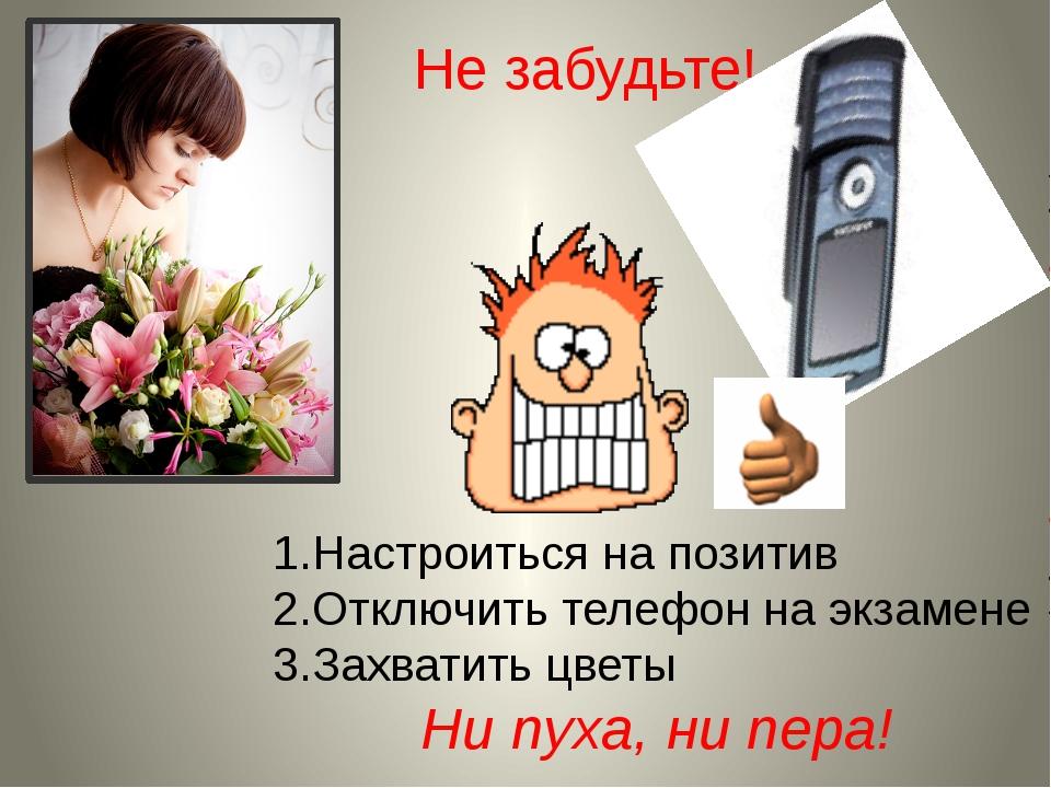 Не забудьте! Настроиться на позитив Отключить телефон на экзамене Захватить ц...