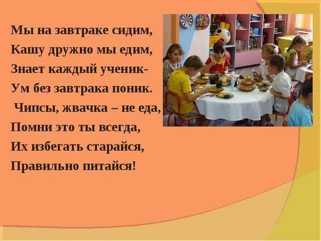 Мы на завтраке сидим, Кашу дружно мы едим, Знает каждый ученик- Ум без завтра...
