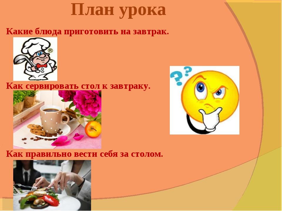 План урока Какие блюда приготовить на завтрак. Как сервировать стол к завтрак...