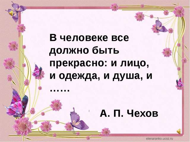 В человеке все должно быть прекрасно: и лицо, и одежда, и душа, и …… А. П. Че...