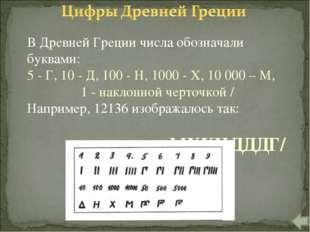 В Древней Греции числа обозначали буквами: 5 - Г, 10 - Д, 100 - Н, 1000 - X,
