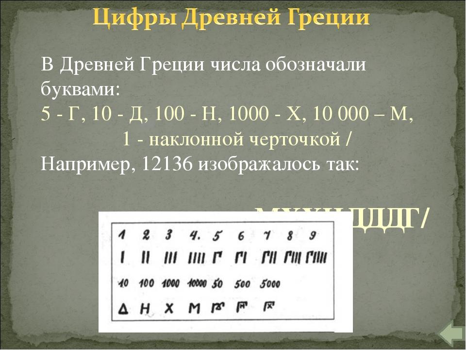 В Древней Греции числа обозначали буквами: 5 - Г, 10 - Д, 100 - Н, 1000 - X,...