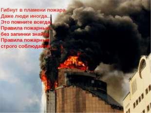 Гибнут в пламени пожара Даже люди иногда... Это помните всегда! Правила пожар