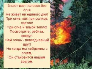 Знают все: человек без огня Не живет ни единого дня! При огне, как при солнце