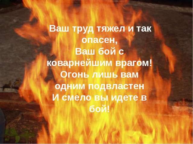 Ваш труд тяжел и так опасен, Ваш бой с коварнейшим врагом! Огонь лишь вам од...