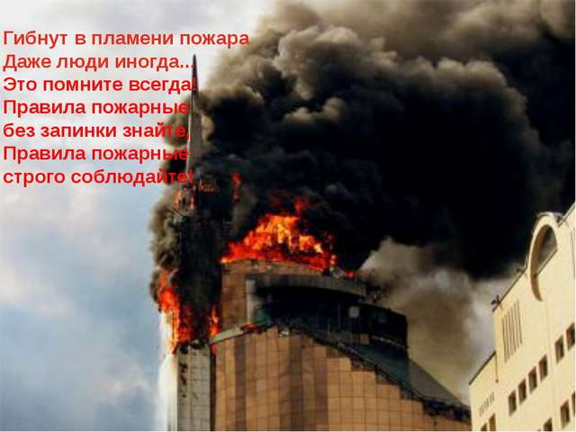 Гибнут в пламени пожара Даже люди иногда... Это помните всегда! Правила пожар...