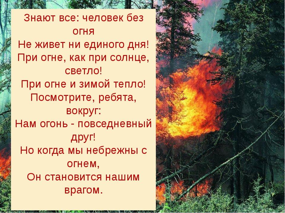 Знают все: человек без огня Не живет ни единого дня! При огне, как при солнце...