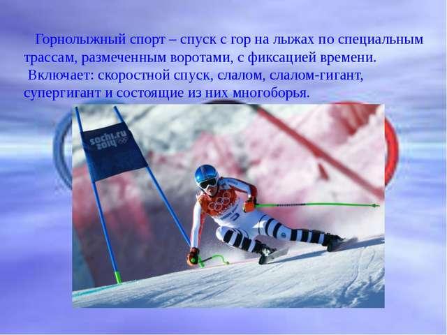 Горнолыжный спорт – спуск с гор на лыжах по специальным трассам, размеченным...