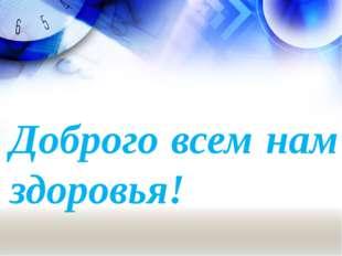 Доброго всем нам здоровья!