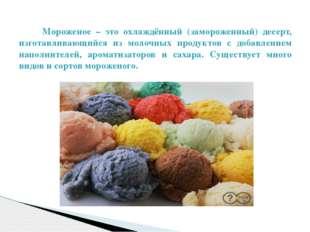 Мороженое – это охлаждённый (замороженный) десерт, изготавливающийся из моло