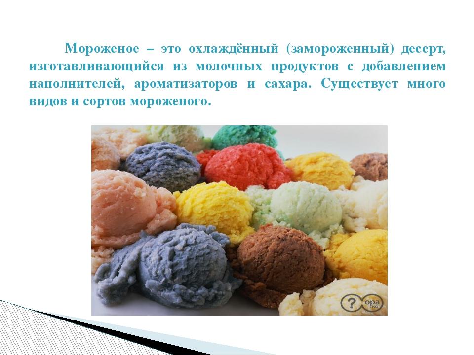 Мороженое – это охлаждённый (замороженный) десерт, изготавливающийся из моло...