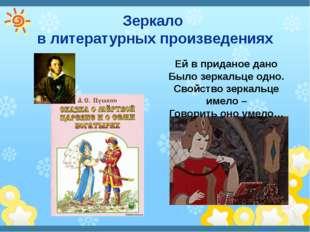 Зеркало в литературных произведениях Ей в приданое дано Было зеркальце одно.