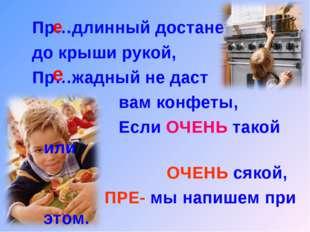 Пр…длинный достанет до крыши рукой, Пр…жадный не даст вам конфеты, Если ОЧЕНЬ