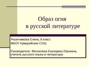 Образ огня в русской литературе Решетникова Елена, 8 класс МБОУ Кумарейская С
