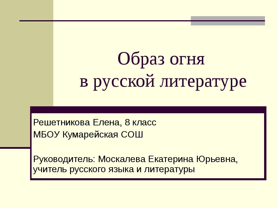 Образ огня в русской литературе Решетникова Елена, 8 класс МБОУ Кумарейская С...
