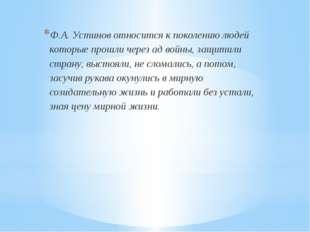 Ф.А. Устинов относится к поколению людей которые прошли через ад войны, защи