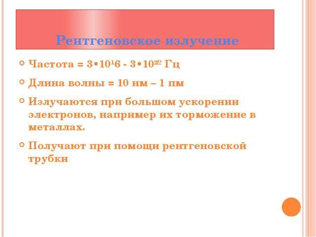 Рентгеновское излучение Частота = 3•10¹6 - 3•10²º Гц Длина волны = 10 нм – 1...