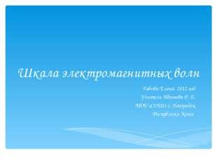 Шкала электромагнитных волн Габова Елена, 2012 год Учитель Ивашева Р. Е. МОУ