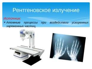 Рентгеновское излучение Источник: Атомные процессы при воздействии ускоренных