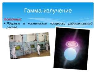Гамма-излучение Источник: Ядерные и космические процессы, радиоактивный распад.