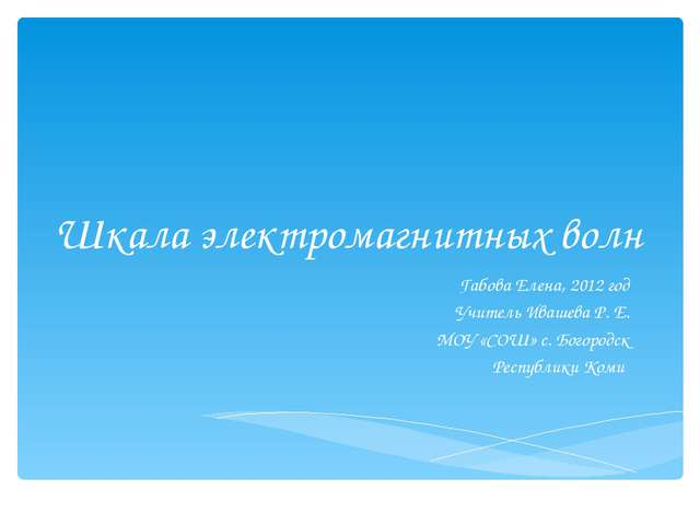 Шкала электромагнитных волн Габова Елена, 2012 год Учитель Ивашева Р. Е. МОУ...