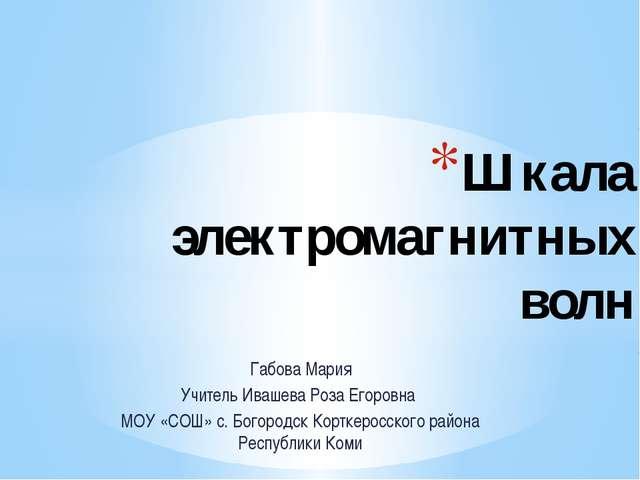Габова Мария Учитель Ивашева Роза Егоровна МОУ «СОШ» с. Богородск Корткеросск...