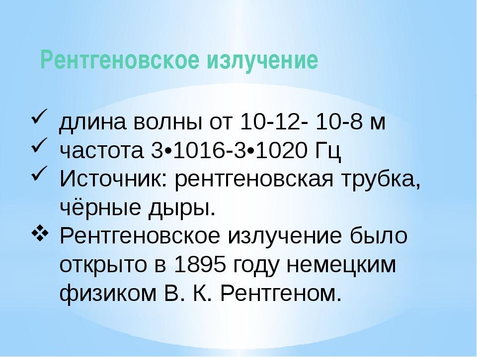 Рентгеновское излучение длина волны от 10-12- 10-8 м частота 3•1016-3•1020 Г...