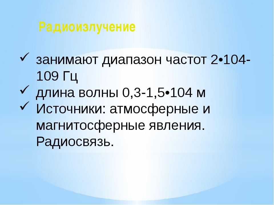 Радиоизлучение занимают диапазон частот 2•104-109 Гц длина волны 0,3-1,5•104...