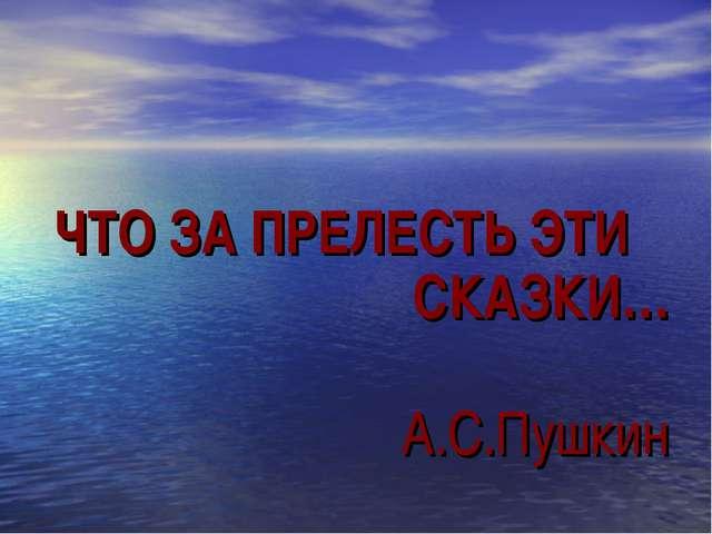 ЧТО ЗА ПРЕЛЕСТЬ ЭТИ СКАЗКИ… А.С.Пушкин
