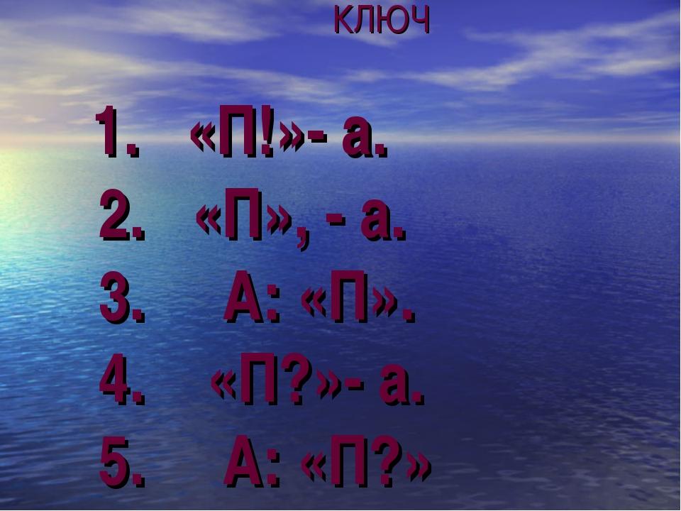 КЛЮЧ 1. «П!»- а. 2. «П», - а. 3. А: «П». 4. «П?»- а. 5. А: «П?»